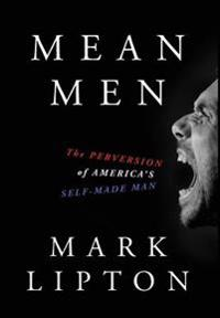 Mean Men: The Perversion of America's Self-Made Man