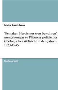'Den alten Heroismus treu bewahren' - Anmerkungen zu Pfitzners politischer und ideologischer Weltsicht in den Jahren 1933-1945