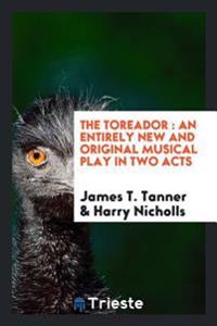 The Toreador: An Entirely New and Original Musical Play in Two Acts