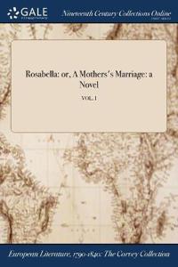 Rosabella: Or, a Mothers's Marriage: A Novel; Vol. I