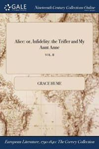 Alice: Or, Infidelity: The Trifler and My Aunt Anne; Vol. II
