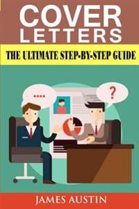 Cover Letters: The Ultimate Step-By-Step Guide to Writing a Successful Cover Letter (Employers, Targeting, Creating, Questions, Resum