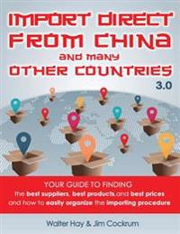 Import Direct from China and Many Other Countries: Your Guide to Finding the Best Suppliers, Best Products, and Best Prices and How to Easily Organize
