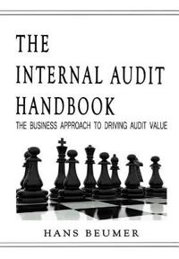 The Internal Audit Handbook - The Business Approach to Driving Audit Value