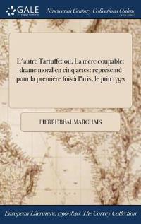L'Autre Tartuffe: Ou, La Mere Coupable: Drame Moral En Cinq Actes: Represente Pour La Premiere Fois a Paris, Le Juin 1792