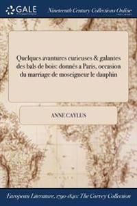 Quelques Avantures Curieuses & Galantes Des Bals de Bois: Donnes a Paris, ľoccasion Du Marriage de Moseigneur Le Dauphin