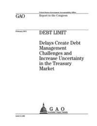 Debt Limit: Delays Create Debt Management Challenges and Increase Uncertainty in the Treasury Market: Report to the Congress.