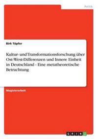 Kultur- Und Transformationsforschung Uber Ost-West-Differenzen Und Innere Einheit in Deutschland - Eine Metatheoretische Betrachtung