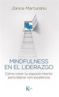 Mindfulness En El Liderazgo: Cómo Crear Tu Espacio Interior Para Liderar Con Excelencia