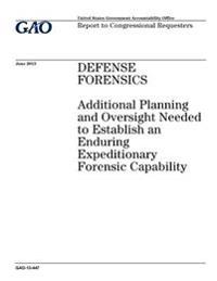 Defense Forensics: Additional Planning and Oversight Needed to Establish an Enduring Expeditionary Forensic Capability: Report to Congres