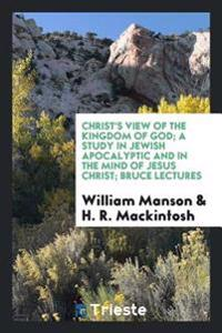 Christ's View of the Kingdom of God; A Study in Jewish Apocalyptic and in the Mind of Jesus Christ; Bruce Lectures