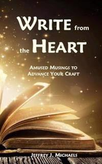 Write from the Heart: Amused Musings to Advance Your Craft