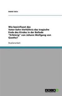Wie Beeinflusst Das Vater-Sohn-Verhaltnis Das Tragische Ende Des Kindes in Der Ballade Erlkonig Von Johann Wolfgang Von Goethe?