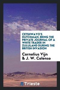 Cetshwayo's Dutchman; Being the Private Journal of a White Trader in Zululand During the British Invasion