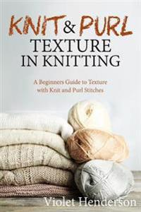 Knitting: Knit and Purl Texture in Knitting a Beginners Guide to Texture with Kn