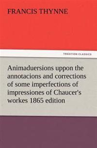Animaduersions Uppon the Annotacions and Corrections of Some Imperfections of Impressiones of Chaucer's Workes 1865 Edition
