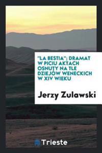 """""""la Bestia""""; Dramat W Piciu Aktach Osnuty Na Tle Dziej w Weneckich W XIV Wieku"""