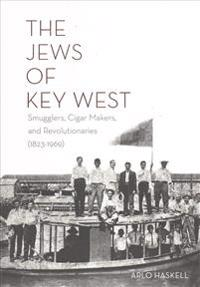The Jews of Key West: Smugglers, Cigar Makers, and Revolutionaries (1823-1969)