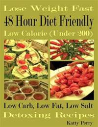 Lose Weight Fast: 48 Hour Diet Friendly: Low Calorie (Under 200): Low Carb Low Fat Low Sodium: Detoxing Recipes