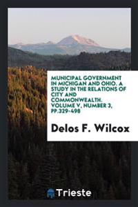 Municipal Government in Michigan and Ohio. a Study in the Relations of City and Commonwealth. Volume V, Number 3, Pp.329-498