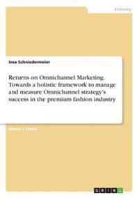 Returns on Omnichannel Marketing. Towards a Holistic Framework to Manage and Measure Omnichannel Strategy's Success in the Premium Fashion Industry