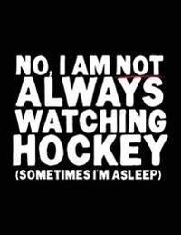 No, I Am Not Always Watching Hockey (Sometimes I'm Asleep): Back to School Composition Notebook, 8.5 X 11 Large, 120 Pages College Ruled (Back to Scho