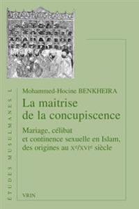 La Maitrise de la Concupiscence: Mariage, Celibat Et Continence Sexuelle En Islam, Des Origines Au Xe /Xvie Siecle