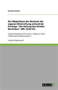 Die Moglichkeit Des Wechsels Der Eigenen Blickrichtung Anhand Der Perikope Die Heilung Des Blinden Bartimaus (Mk 10,46-52)