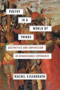 Poetry in a World of Things: Aesthetics and Empiricism in Renaissance Ekphrasis