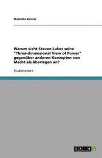"""Warum Sieht Steven Lukes Seine """"Three-Dimensional View of Power"""" Gegenuber Anderen Konzepten Von Macht ALS Uberlegen An?"""