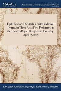 Elphi Bey: Or, the Arab's Faith: A Musical Drama, in Three Acts: First Performed at the Theatre-Royal, Drury-Lane Thursday, April
