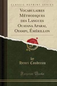Vocabulaires Méthodiques des Langues Ouayana Aparai, Oyampi, Émérillon (Classic Reprint)