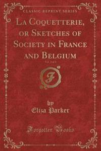 La Coquetterie, or Sketches of Society in France and Belgium, Vol. 2 of 3 (Classic Reprint)