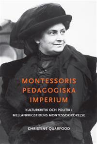 Montessoris pedagogiska imperium : kulturkritik och politik i mellankrigstidens Montessorirörelse