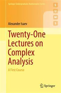 Twenty-One Lectures on Complex Analysis: A First Course