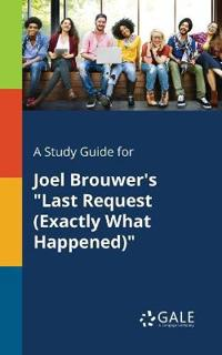 A Study Guide for Joel Brouwer's Last Request (Exactly What Happened)