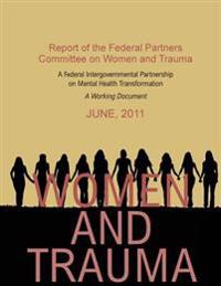 Women and Trauma: Report of the Federal Partners Committee on Women and Trauma: A Working Document.