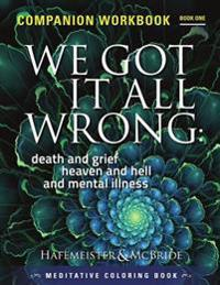 We Got It All Wrong: Death and Grief, Heaven and Hell and Mental Illness: Companion Workbook