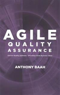 Agile Quality Assurance: Deliver Quality Software- Providing Great Business Value