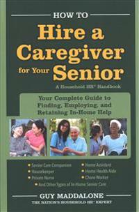 How to Hire a Caregiver for Your Senior: Your Complete Guide to Finding, Employing, and Retaining In-Home Help
