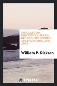 The Glasgow University Library: Notes on Its History, Arrangements, and Aims