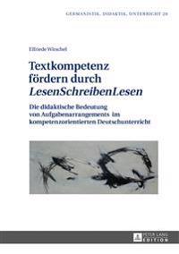 Textkompetenz Foerdern Durch «lesenschreibenlesen»: Die Didaktische Bedeutung Von Aufgabenarrangements Im Kompetenzorientierten Deutschunterricht