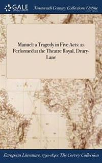 Manuel: A Tragedy in Five Acts: As Performed at the Theatre Royal, Drury-Lane