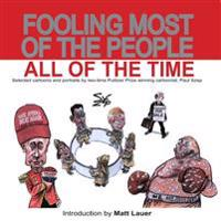 Fooling Most of the People All of the Time: Selected Cartoons and Portraits by Two-Time Pulitzer Prize Winning Cartoonist, Paul Szep