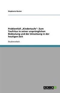 """Problemfall """"Kindertaufe- Zum Taufritus in Seiner Ursprunglichen Bedeutung Und Der Umsetzung in Der Heutigen Zeit"""