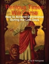 Perilous Times Will Come: How to Acheive Deliverance During the Last Days