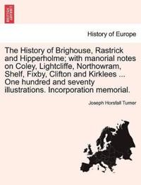 The History of Brighouse, Rastrick and Hipperholme; With Manorial Notes on Coley, Lightcliffe, Northowram, Shelf, Fixby, Clifton and Kirklees ... One Hundred and Seventy Illustrations. Incorporation Memorial.