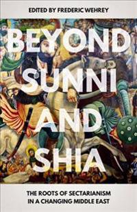 Beyond Sunni and Shia: The Roots of Sectarianism in a Changing Middle East
