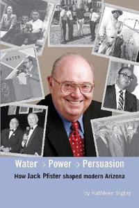 Water, Power and Persuasion - How Jack Pfister Helped Shape Arizona