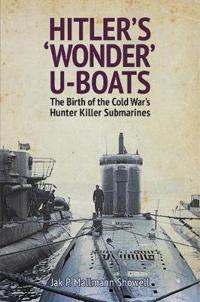 Hitler's 'Wonder' U-Boats: The Birth of the Cold War's Hunter Killer Submarines